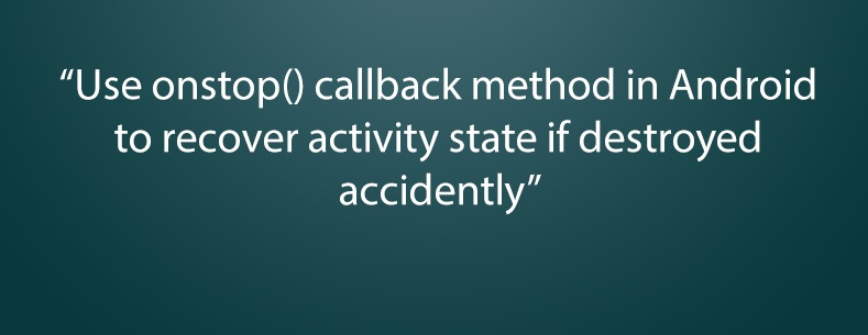 Use onstop() callback method in Android to recover activity state if destroyed accidently
